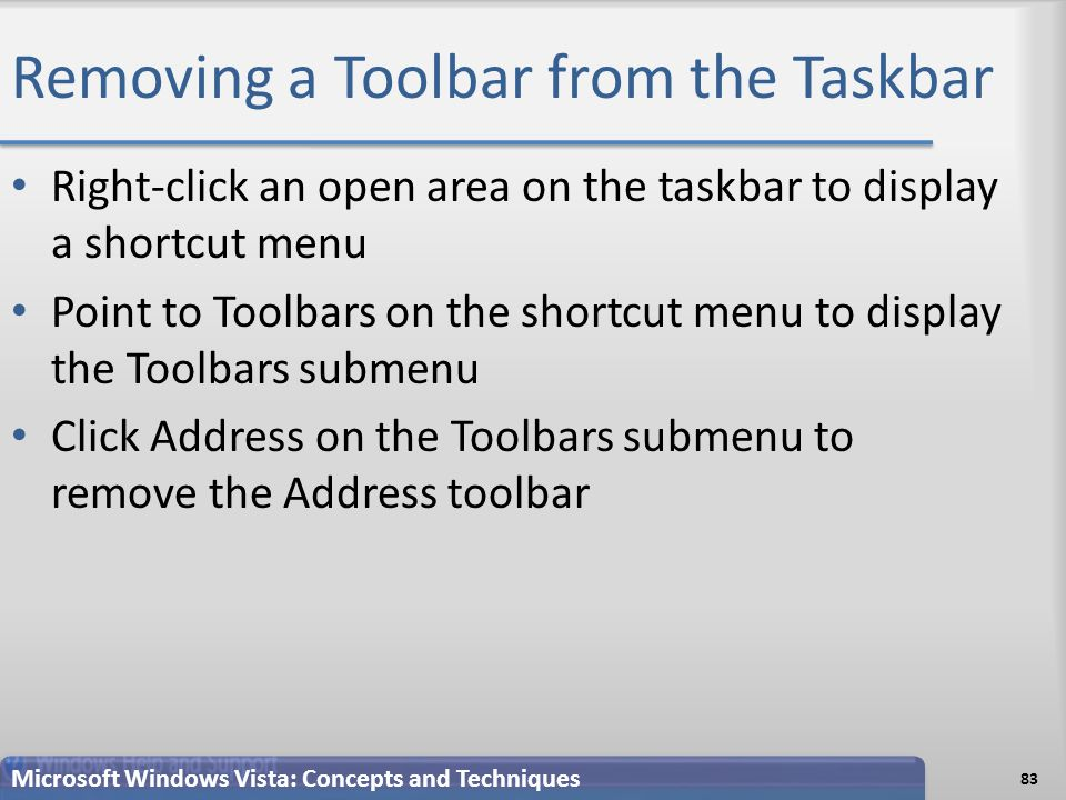 Removing a Toolbar from the Taskbar Right-click an open area on the taskbar to display a shortcut menu Point to Toolbars on the shortcut menu to display the Toolbars submenu Click Address on the Toolbars submenu to remove the Address toolbar 83 Microsoft Windows Vista: Concepts and Techniques