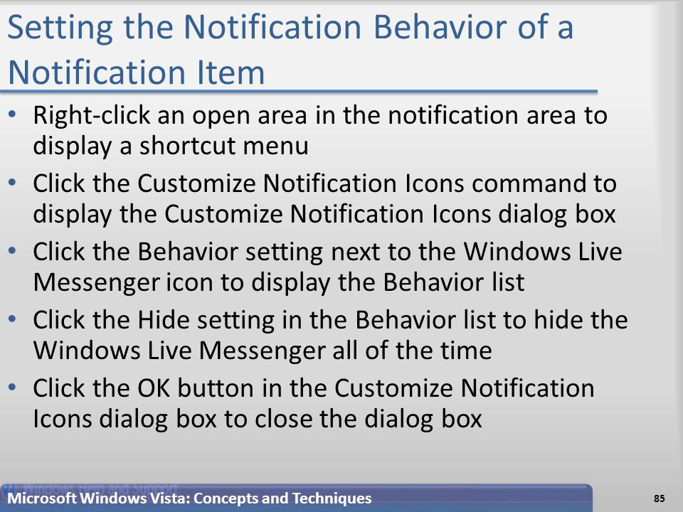 Setting the Notification Behavior of a Notification Item Right-click an open area in the notification area to display a shortcut menu Click the Customize Notification Icons command to display the Customize Notification Icons dialog box Click the Behavior setting next to the Windows Live Messenger icon to display the Behavior list Click the Hide setting in the Behavior list to hide the Windows Live Messenger all of the time Click the OK button in the Customize Notification Icons dialog box to close the dialog box Microsoft Windows Vista: Concepts and Techniques 85