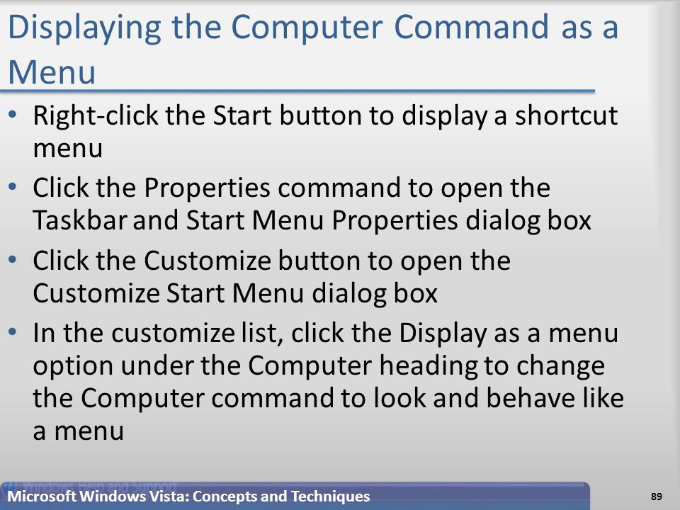 Displaying the Computer Command as a Menu Right-click the Start button to display a shortcut menu Click the Properties command to open the Taskbar and Start Menu Properties dialog box Click the Customize button to open the Customize Start Menu dialog box In the customize list, click the Display as a menu option under the Computer heading to change the Computer command to look and behave like a menu Microsoft Windows Vista: Concepts and Techniques 89
