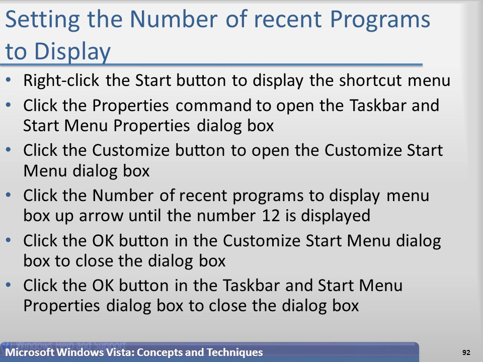 Setting the Number of recent Programs to Display Right-click the Start button to display the shortcut menu Click the Properties command to open the Taskbar and Start Menu Properties dialog box Click the Customize button to open the Customize Start Menu dialog box Click the Number of recent programs to display menu box up arrow until the number 12 is displayed Click the OK button in the Customize Start Menu dialog box to close the dialog box Click the OK button in the Taskbar and Start Menu Properties dialog box to close the dialog box Microsoft Windows Vista: Concepts and Techniques 92