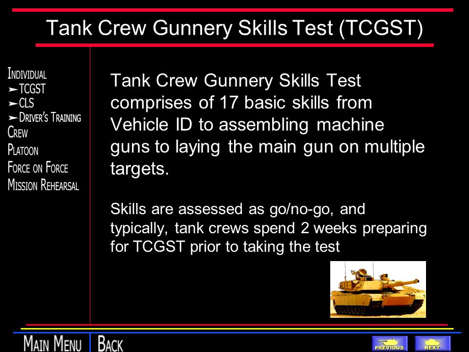 Tank Crew Gunnery Skills Test (TCGST) Tank Crew Gunnery Skills Test comprises of 17 basic skills from Vehicle ID to assembling machine guns to laying the main gun on multiple targets.