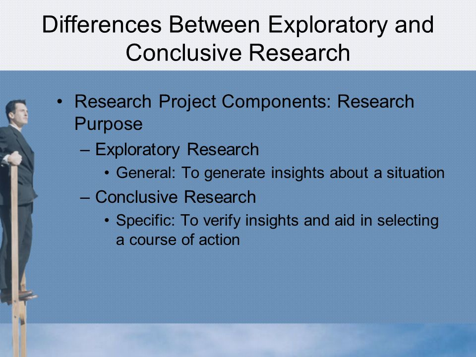 Differences Between Exploratory and Conclusive Research Research Project Components: Research Purpose –Exploratory Research General: To generate insights about a situation –Conclusive Research Specific: To verify insights and aid in selecting a course of action