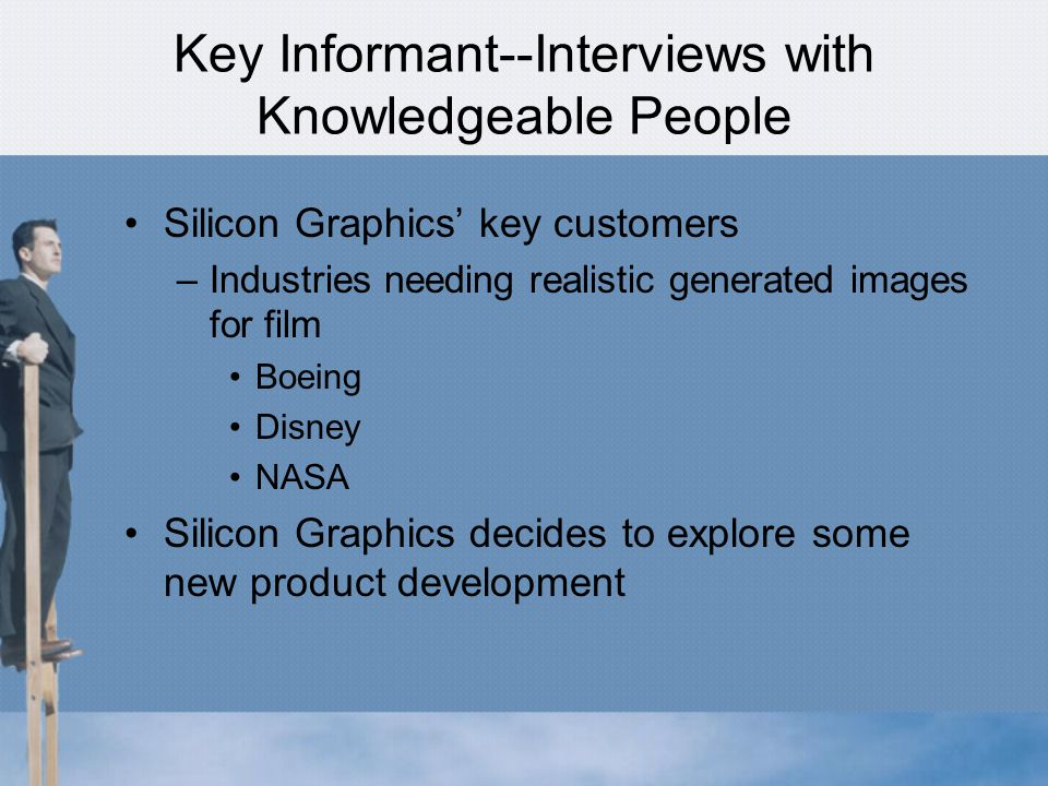 Key Informant--Interviews with Knowledgeable People Silicon Graphics' key customers –Industries needing realistic generated images for film Boeing Disney NASA Silicon Graphics decides to explore some new product development