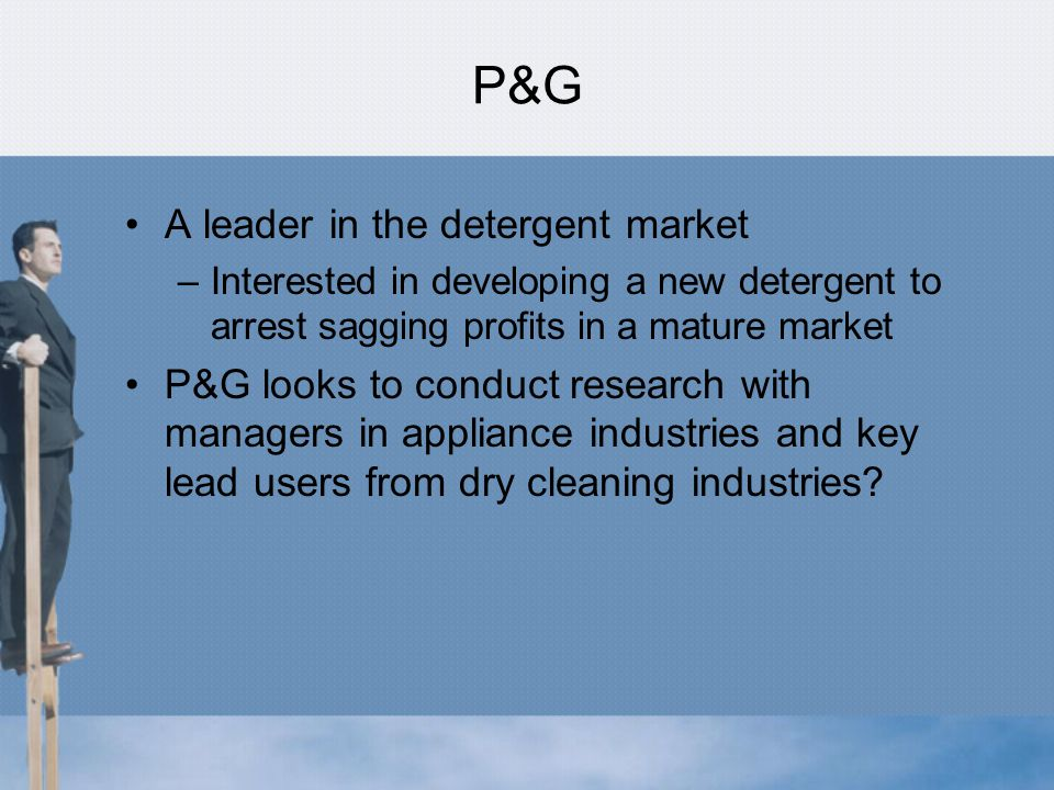 P&G A leader in the detergent market –Interested in developing a new detergent to arrest sagging profits in a mature market P&G looks to conduct research with managers in appliance industries and key lead users from dry cleaning industries