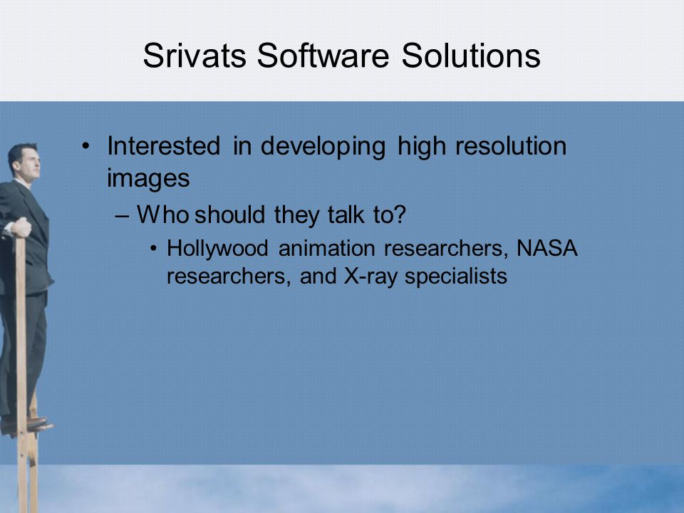 Srivats Software Solutions Interested in developing high resolution images –Who should they talk to.