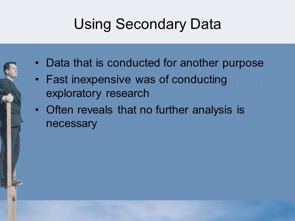 Using Secondary Data Data that is conducted for another purpose Fast inexpensive was of conducting exploratory research Often reveals that no further analysis is necessary