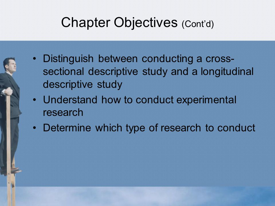 Chapter Objectives (Cont'd) Distinguish between conducting a cross- sectional descriptive study and a longitudinal descriptive study Understand how to conduct experimental research Determine which type of research to conduct