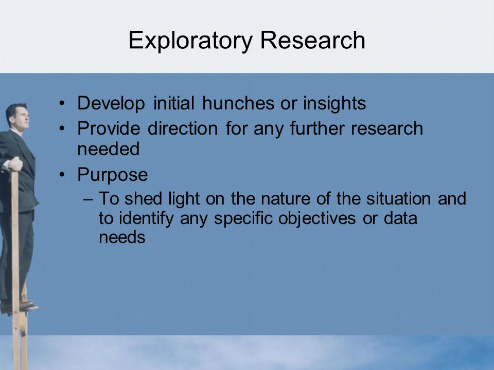 Exploratory Research Develop initial hunches or insights Provide direction for any further research needed Purpose –To shed light on the nature of the situation and to identify any specific objectives or data needs