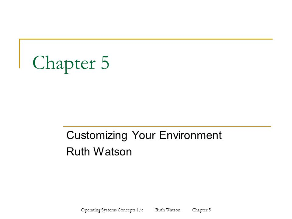 Operating Systems Concepts 1/e Ruth Watson Chapter 5 Chapter 5 Customizing Your Environment Ruth Watson