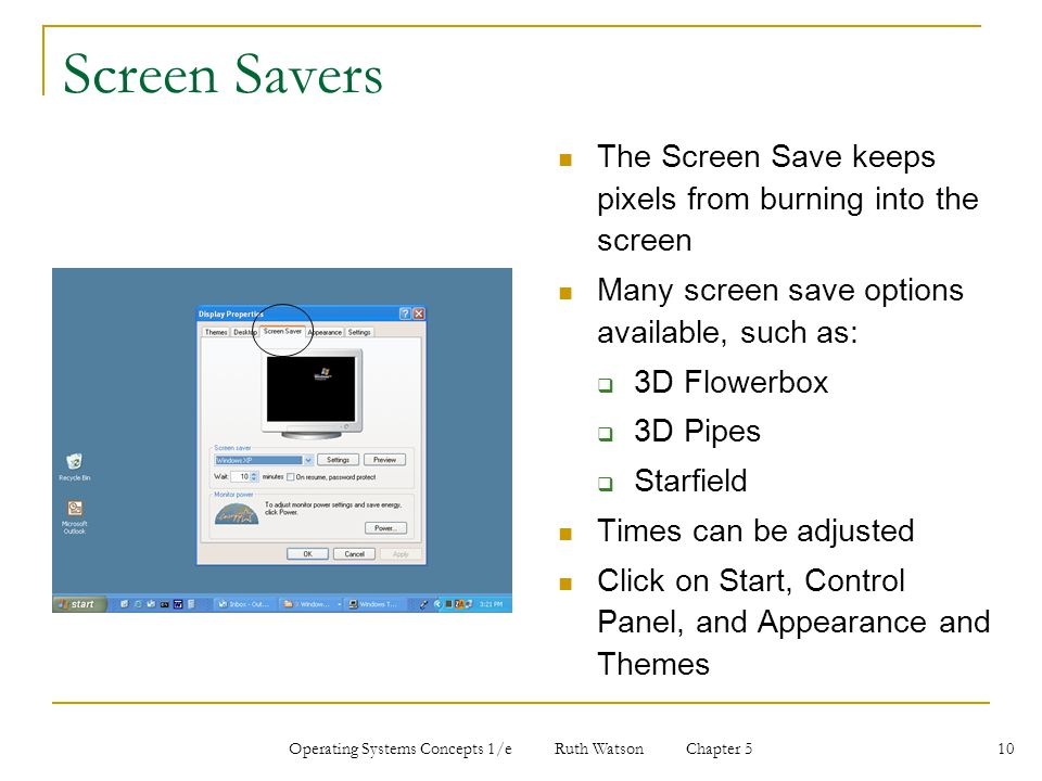Operating Systems Concepts 1/e Ruth Watson Chapter 5 10 Screen Savers The Screen Save keeps pixels from burning into the screen Many screen save optio