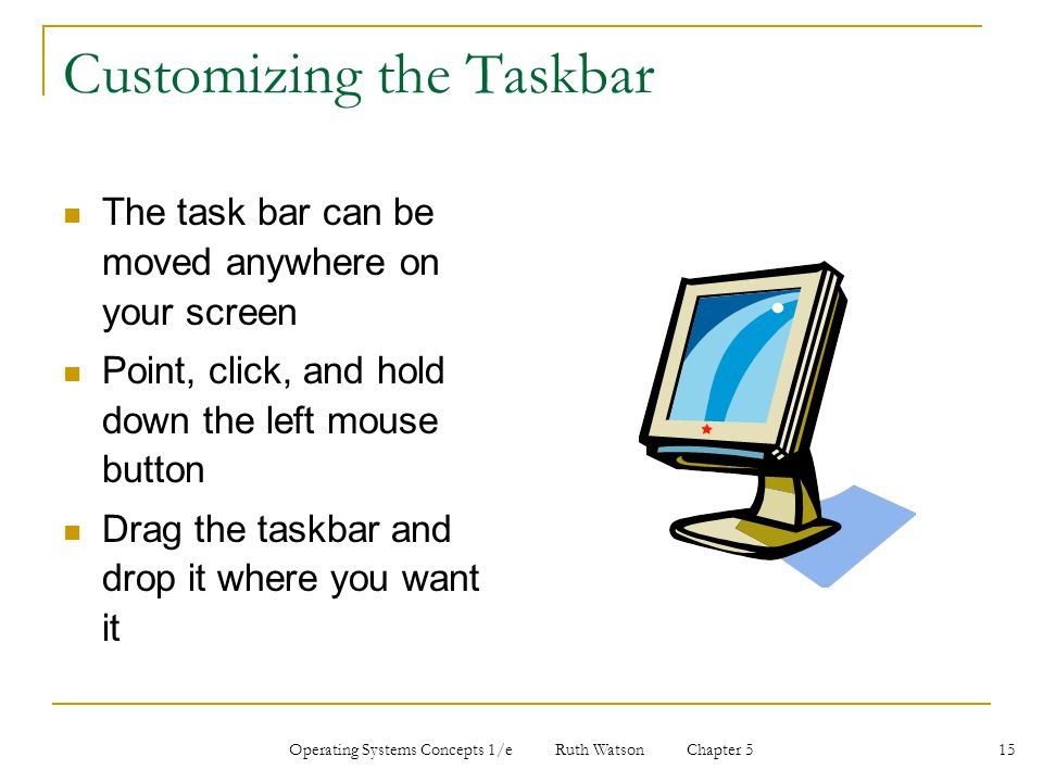 Operating Systems Concepts 1/e Ruth Watson Chapter 5 15 Customizing the Taskbar The task bar can be moved anywhere on your screen Point, click, and hold down the left mouse button Drag the taskbar and drop it where you want it
