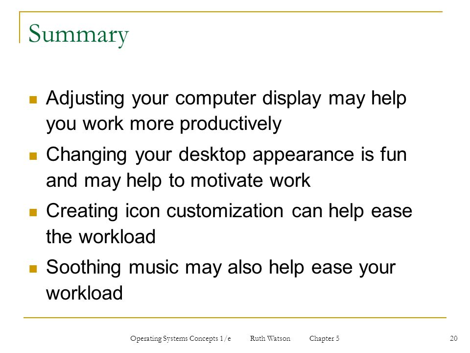 Operating Systems Concepts 1/e Ruth Watson Chapter 5 20 Summary Adjusting your computer display may help you work more productively Changing your desk