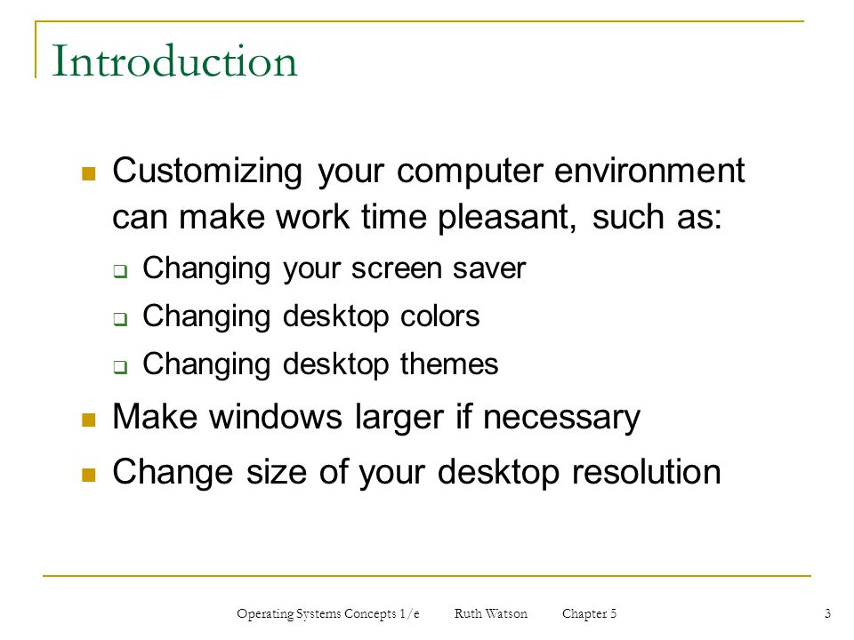 Operating Systems Concepts 1/e Ruth Watson Chapter 5 3 Introduction Customizing your computer environment can make work time pleasant, such as:  Changing your screen saver  Changing desktop colors  Changing desktop themes Make windows larger if necessary Change size of your desktop resolution