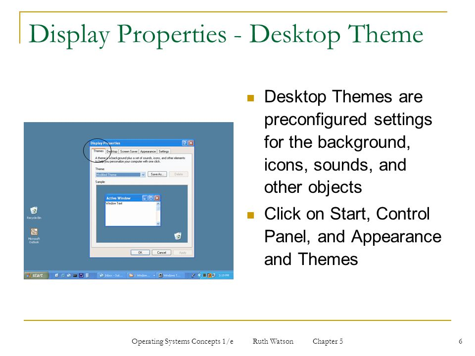 Operating Systems Concepts 1/e Ruth Watson Chapter 5 6 Display Properties - Desktop Theme Desktop Themes are preconfigured settings for the background, icons, sounds, and other objects Click on Start, Control Panel, and Appearance and Themes