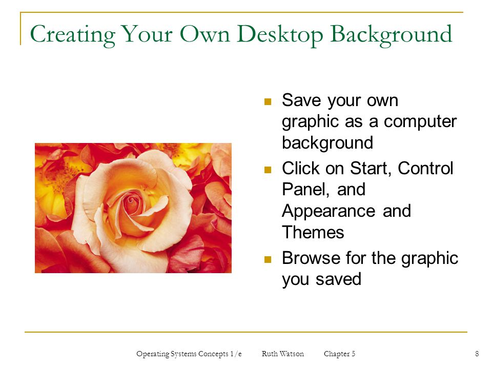 Operating Systems Concepts 1/e Ruth Watson Chapter 5 8 Creating Your Own Desktop Background Save your own graphic as a computer background Click on Start, Control Panel, and Appearance and Themes Browse for the graphic you saved