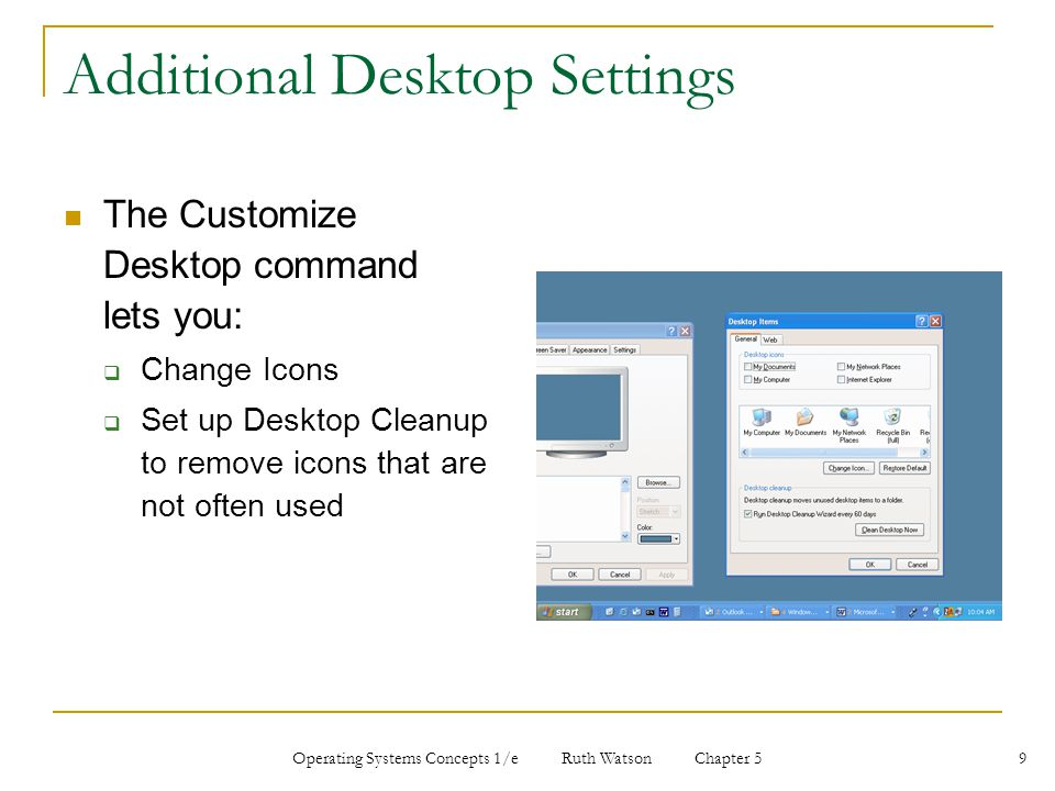 Operating Systems Concepts 1/e Ruth Watson Chapter 5 9 Additional Desktop Settings The Customize Desktop command lets you:  Change Icons  Set up Desktop Cleanup to remove icons that are not often used