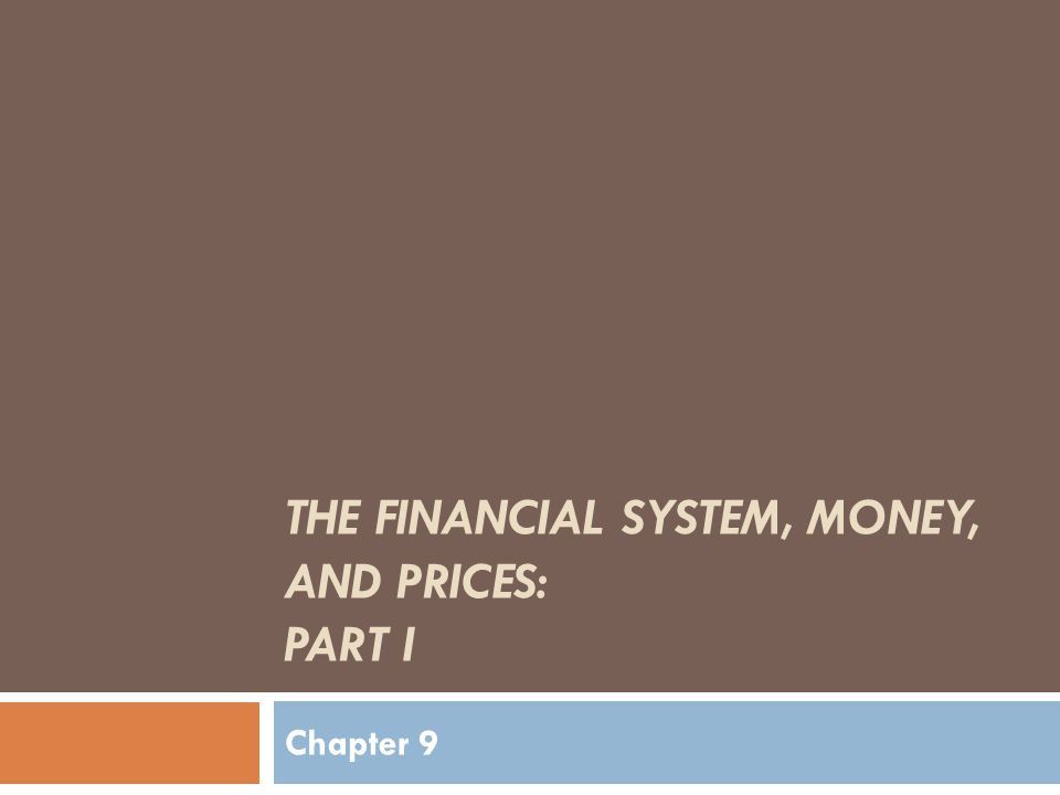 THE FINANCIAL SYSTEM, MONEY, AND PRICES: PART I Chapter 9