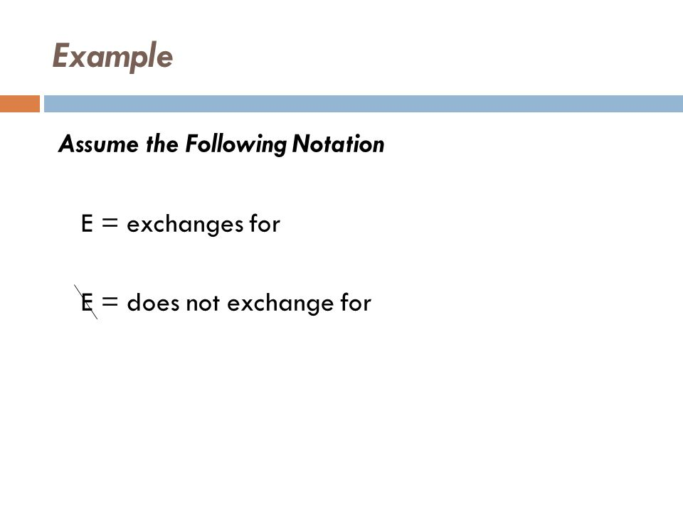 Example Assume the Following Notation E = exchanges for E = does not exchange for