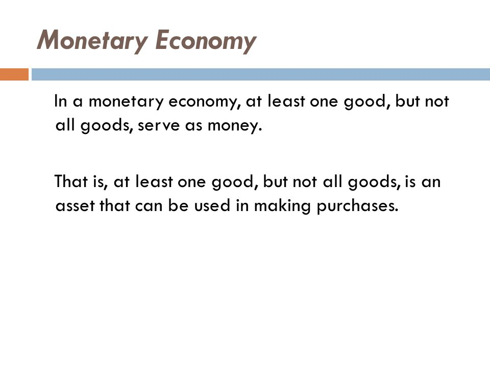 Monetary Economy In a monetary economy, at least one good, but not all goods, serve as money.