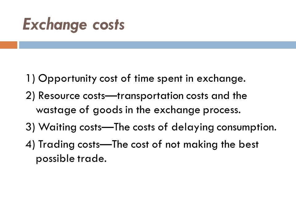 Exchange costs 1) Opportunity cost of time spent in exchange.