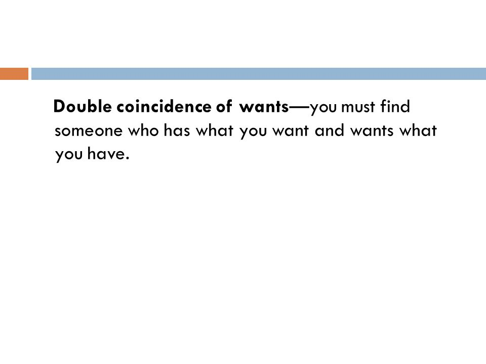 Double coincidence of wants—you must find someone who has what you want and wants what you have.