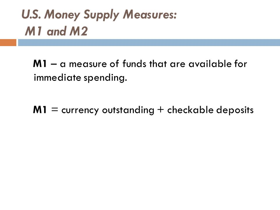 U.S. Money Supply Measures: M1 and M2 M1 – a measure of funds that are available for immediate spending. M1 = currency outstanding + checkable deposit