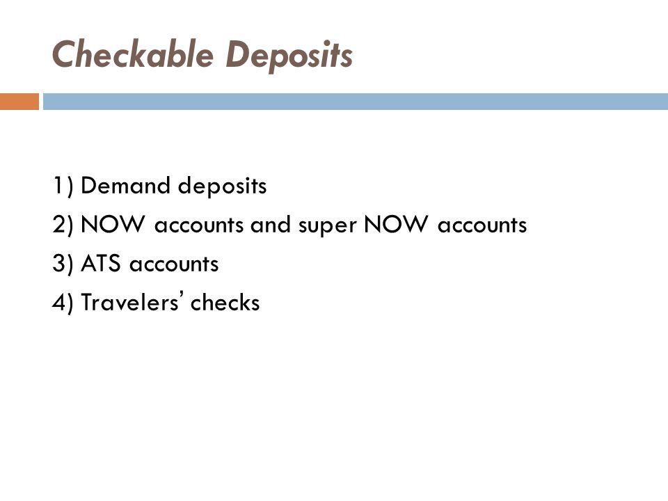 Checkable Deposits 1) Demand deposits 2) NOW accounts and super NOW accounts 3) ATS accounts 4) Travelers' checks