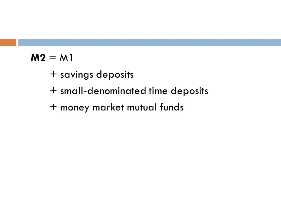 M2 = M1 + savings deposits + small-denominated time deposits + money market mutual funds