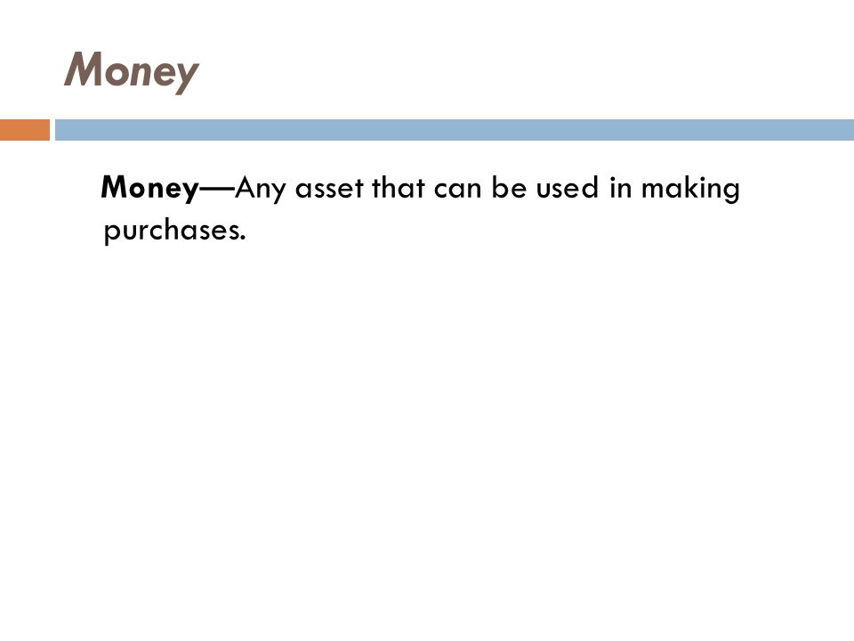 Money Money—Any asset that can be used in making purchases.