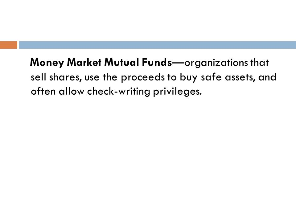 Money Market Mutual Funds—organizations that sell shares, use the proceeds to buy safe assets, and often allow check-writing privileges.