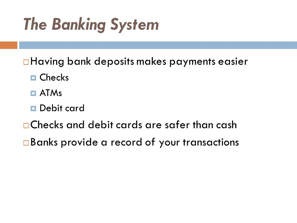 The Banking System  Having bank deposits makes payments easier  Checks  ATMs  Debit card  Checks and debit cards are safer than cash  Banks provide a record of your transactions