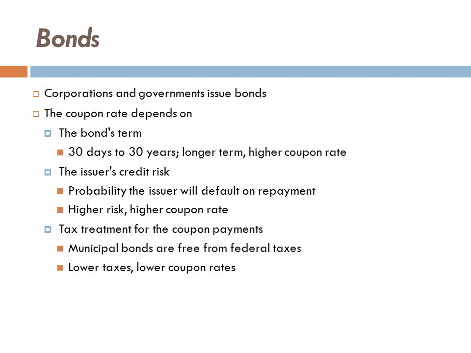 Bonds  Corporations and governments issue bonds  The coupon rate depends on  The bond s term 30 days to 30 years; longer term, higher coupon rate  The issuer s credit risk Probability the issuer will default on repayment Higher risk, higher coupon rate  Tax treatment for the coupon payments Municipal bonds are free from federal taxes Lower taxes, lower coupon rates