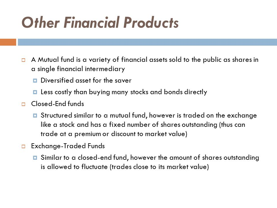 Other Financial Products  A Mutual fund is a variety of financial assets sold to the public as shares in a single financial intermediary  Diversified asset for the saver  Less costly than buying many stocks and bonds directly  Closed-End funds  Structured similar to a mutual fund, however is traded on the exchange like a stock and has a fixed number of shares outstanding (thus can trade at a premium or discount to market value)  Exchange-Traded Funds  Similar to a closed-end fund, however the amount of shares outstanding is allowed to fluctuate (trades close to its market value)
