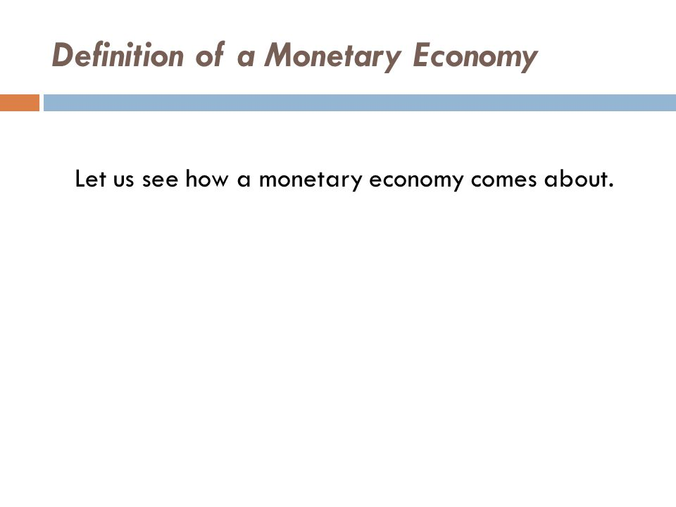 Definition of a Monetary Economy Let us see how a monetary economy comes about.