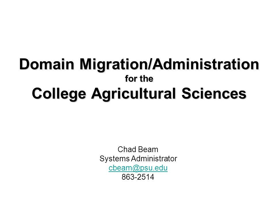 Domain Migration/Administration for the College Agricultural Sciences Chad Beam Systems Administrator cbeam@psu.edu 863-2514