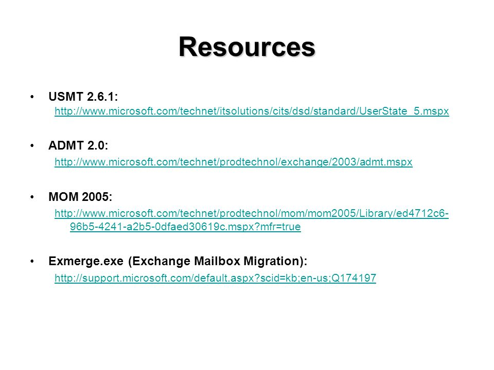 Resources USMT 2.6.1: http://www.microsoft.com/technet/itsolutions/cits/dsd/standard/UserState_5.mspx ADMT 2.0: http://www.microsoft.com/technet/prodtechnol/exchange/2003/admt.mspx MOM 2005: http://www.microsoft.com/technet/prodtechnol/mom/mom2005/Library/ed4712c6- 96b5-4241-a2b5-0dfaed30619c.mspx mfr=true Exmerge.exe (Exchange Mailbox Migration): http://support.microsoft.com/default.aspx scid=kb;en-us;Q174197