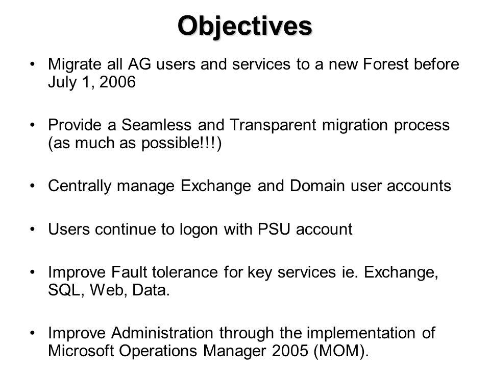 Objectives Migrate all AG users and services to a new Forest before July 1, 2006 Provide a Seamless and Transparent migration process (as much as possible!!!) Centrally manage Exchange and Domain user accounts Users continue to logon with PSU account Improve Fault tolerance for key services ie.