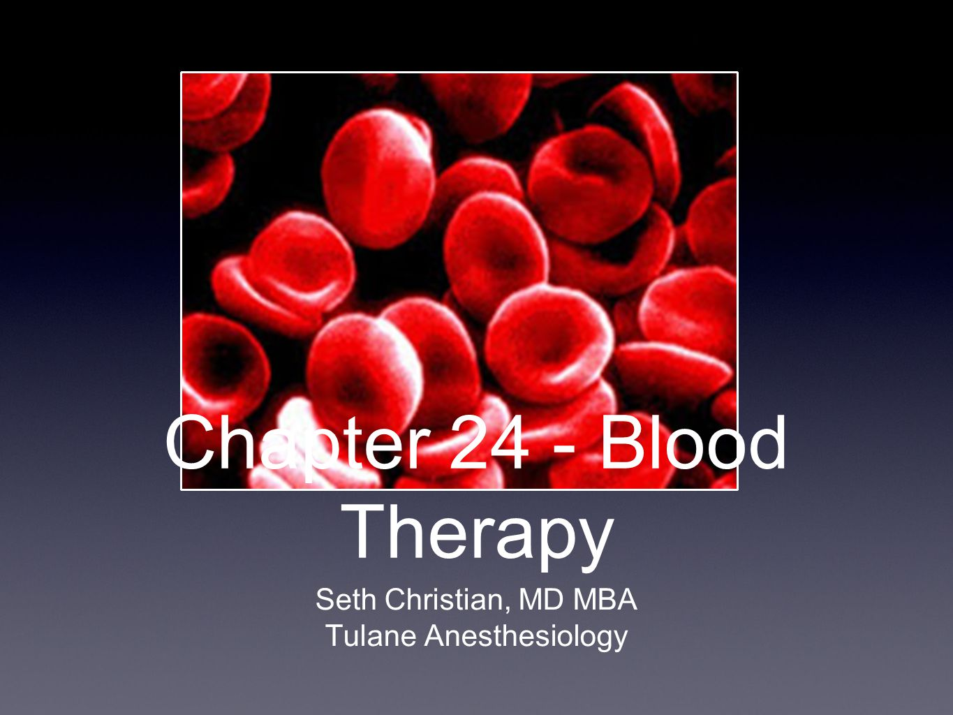 Chapter 24 - Blood Therapy Seth Christian, MD MBA Tulane Anesthesiology