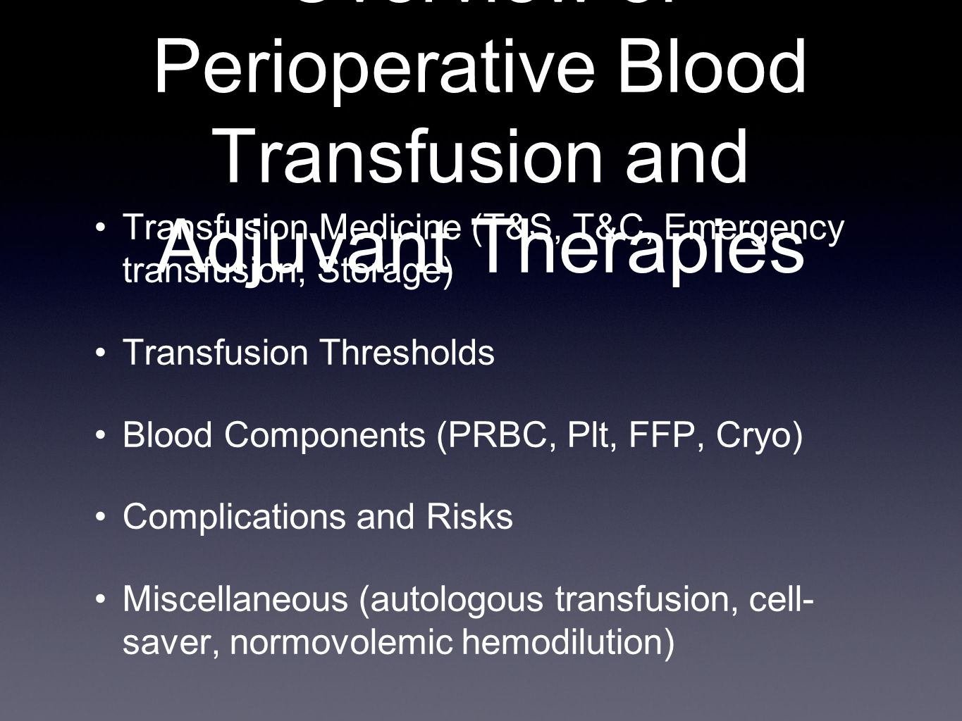 Overview of Perioperative Blood Transfusion and Adjuvant Therapies Transfusion Medicine (T&S, T&C, Emergency transfusion, Storage) Transfusion Thresholds Blood Components (PRBC, Plt, FFP, Cryo) Complications and Risks Miscellaneous (autologous transfusion, cell- saver, normovolemic hemodilution)