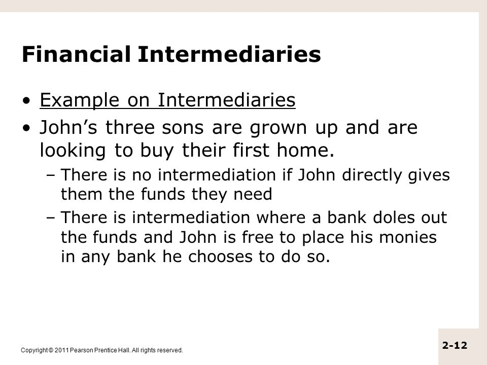 Copyright © 2011 Pearson Prentice Hall. All rights reserved. 2-12 Financial Intermediaries Example on Intermediaries John's three sons are grown up an