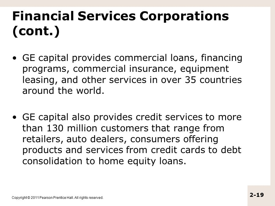Copyright © 2011 Pearson Prentice Hall. All rights reserved. 2-19 Financial Services Corporations (cont.) GE capital provides commercial loans, financ