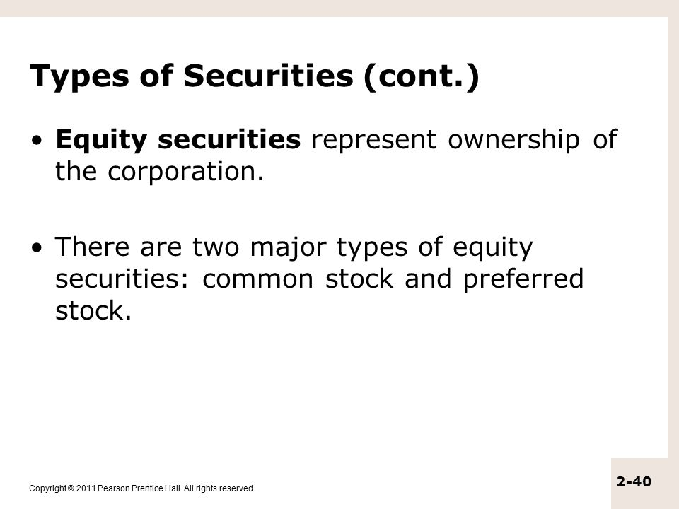 Copyright © 2011 Pearson Prentice Hall. All rights reserved. 2-40 Types of Securities (cont.) Equity securities represent ownership of the corporation