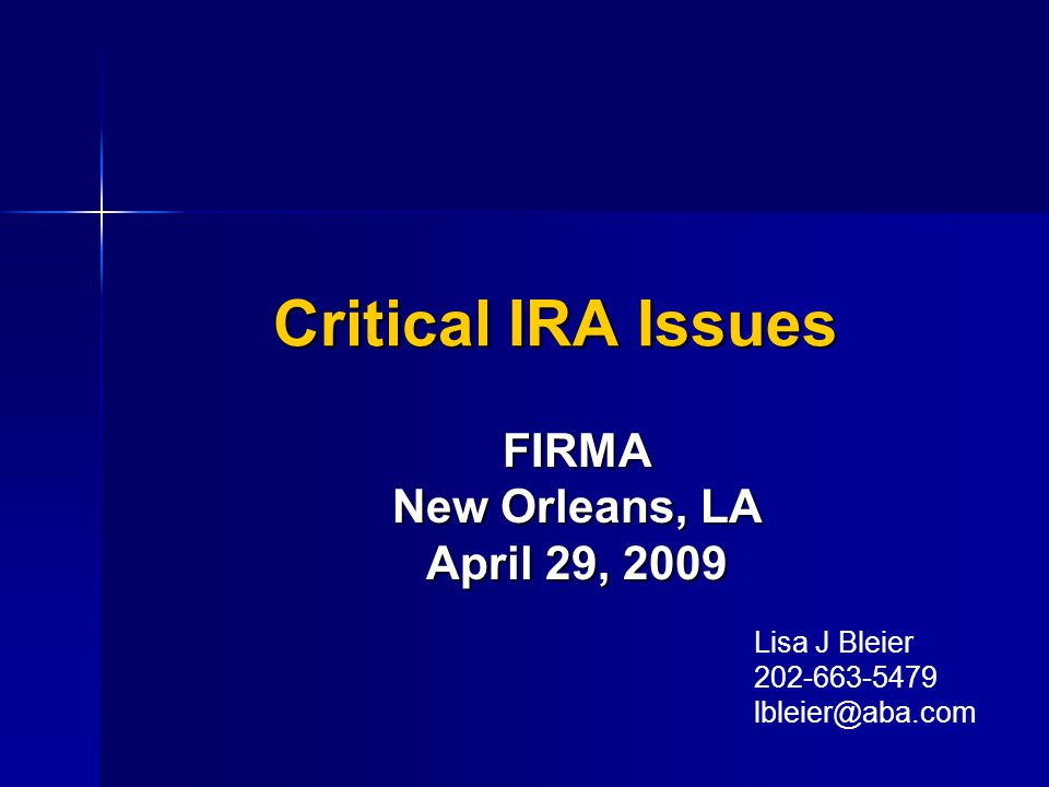 Critical IRA Issues FIRMA New Orleans, LA April 29, 2009 Lisa J Bleier 202-663-5479 lbleier@aba.com