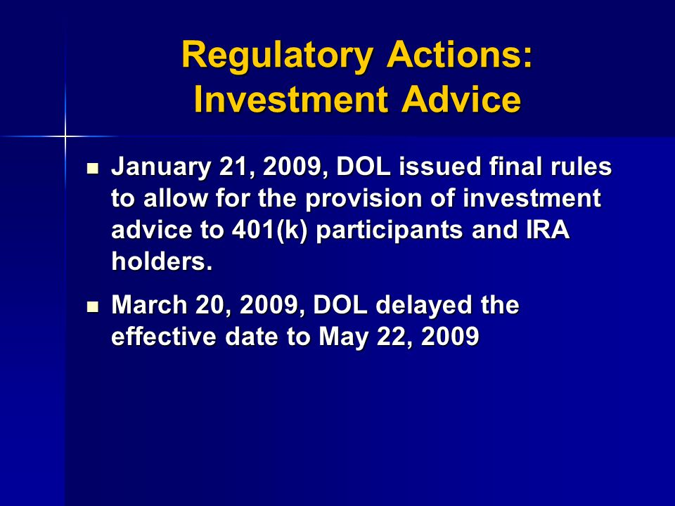 Regulatory Actions: Investment Advice January 21, 2009, DOL issued final rules to allow for the provision of investment advice to 401(k) participants and IRA holders.