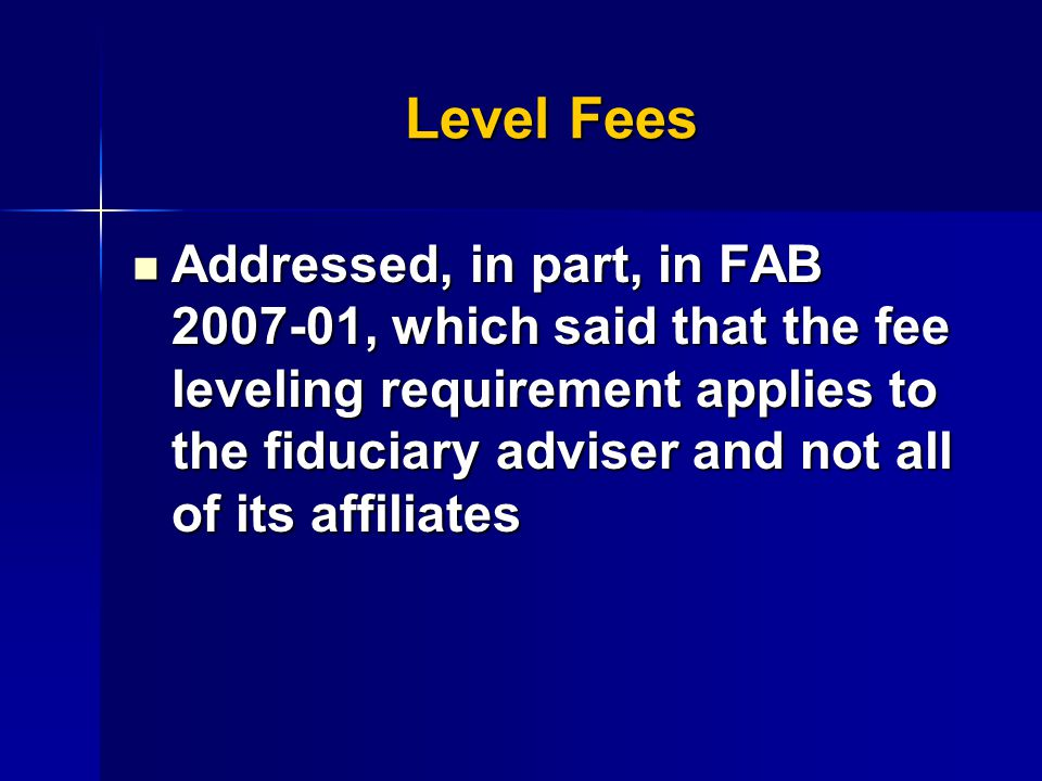 Level Fees Addressed, in part, in FAB 2007-01, which said that the fee leveling requirement applies to the fiduciary adviser and not all of its affiliates Addressed, in part, in FAB 2007-01, which said that the fee leveling requirement applies to the fiduciary adviser and not all of its affiliates