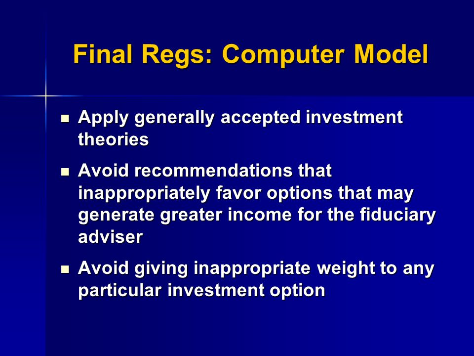 Final Regs: Computer Model Apply generally accepted investment theories Apply generally accepted investment theories Avoid recommendations that inappropriately favor options that may generate greater income for the fiduciary adviser Avoid recommendations that inappropriately favor options that may generate greater income for the fiduciary adviser Avoid giving inappropriate weight to any particular investment option Avoid giving inappropriate weight to any particular investment option