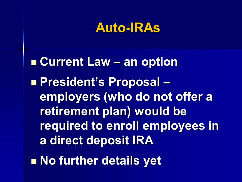 Auto-IRAs Current Law – an option Current Law – an option President's Proposal – employers (who do not offer a retirement plan) would be required to enroll employees in a direct deposit IRA President's Proposal – employers (who do not offer a retirement plan) would be required to enroll employees in a direct deposit IRA No further details yet No further details yet