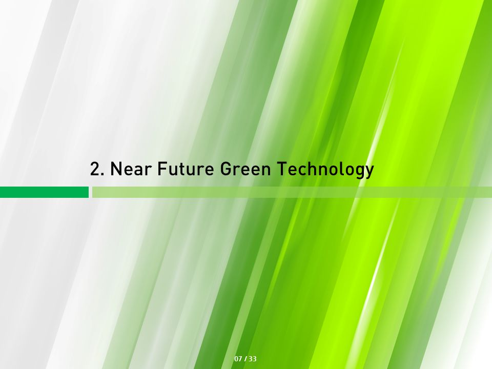 07 / 33 2. Near Future Green Technology