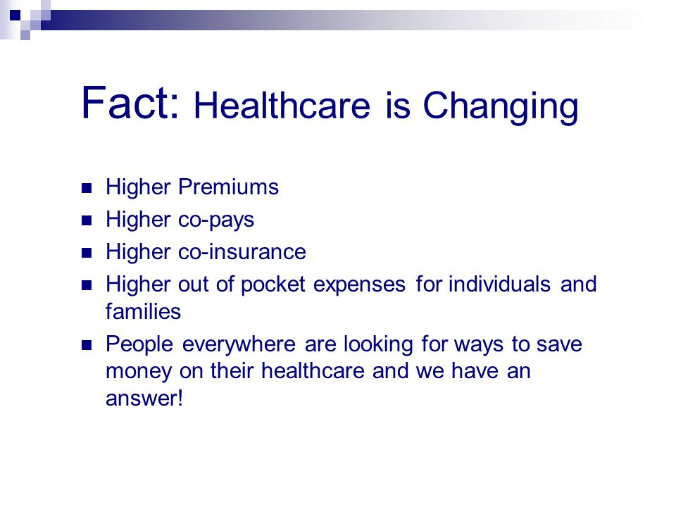 Fact: Healthcare is Changing Higher Premiums Higher co-pays Higher co-insurance Higher out of pocket expenses for individuals and families People ever