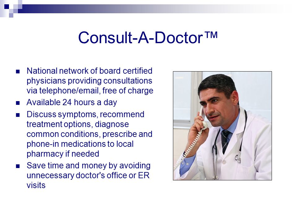Consult-A-Doctor™ National network of board certified physicians providing consultations via telephone/email, free of charge Available 24 hours a day